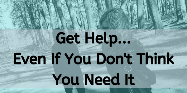 Get help even if you think you don't need it
