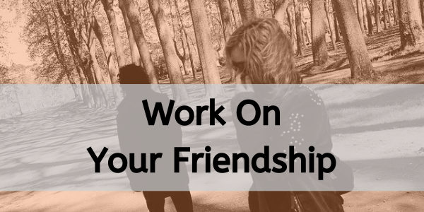 work on your friendship